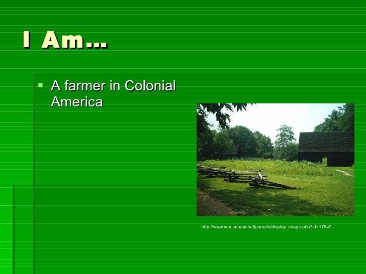 I Am… <ul><li>A farmer in Colonial America </li></ul>http://www.wm.edu/niahd/journals/display_image.php?id=17543