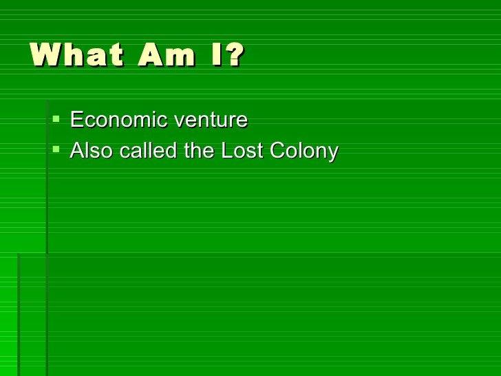 What Am I? <ul><li>Economic venture </li></ul><ul><li>Also called the Lost Colony </li></ul>