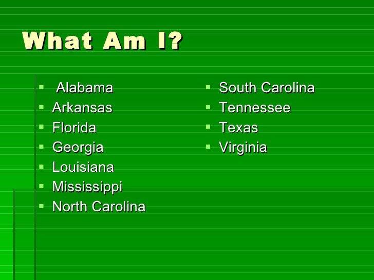 What Am I? <ul><li>Alabama </li></ul><ul><li>Arkansas </li></ul><ul><li>Florida </li></ul><ul><li>Georgia </li></ul><ul><l...