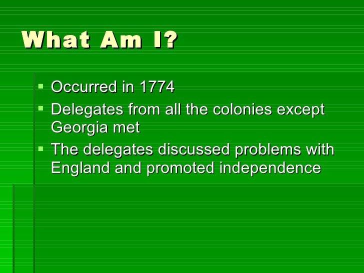 What Am I? <ul><li>Occurred in 1774 </li></ul><ul><li>Delegates from all the colonies except Georgia met </li></ul><ul><li...