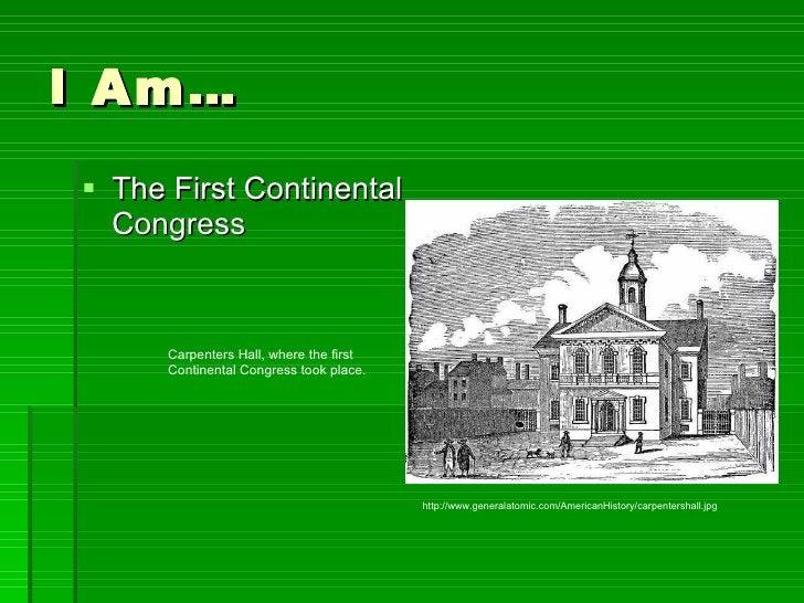 I Am… <ul><li>The First Continental Congress </li></ul>http://www.generalatomic.com/AmericanHistory/carpentershall.jpg Car...