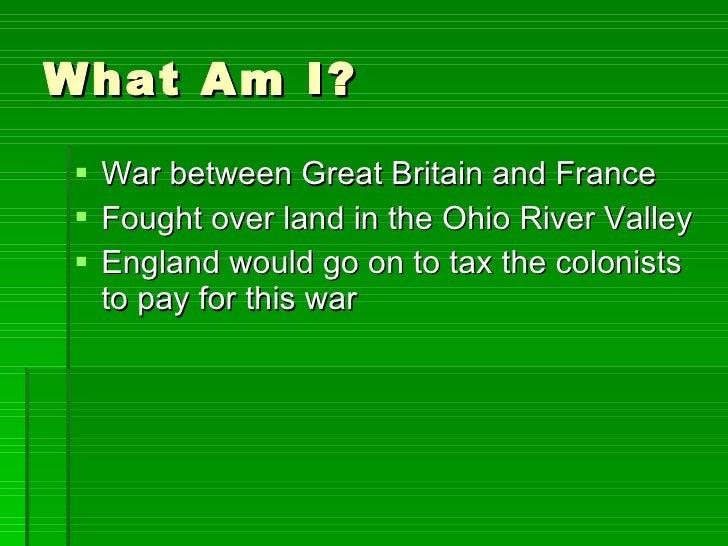 What Am I? <ul><li>War between Great Britain and France </li></ul><ul><li>Fought over land in the Ohio River Valley </li><...