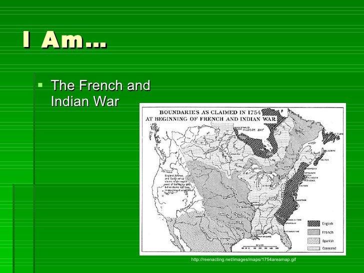 I Am… <ul><li>The French and Indian War </li></ul>http://reenacting.net/images/maps/1754areamap.gif