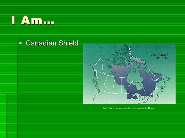 I Am… <ul><li>Canadian Shield </li></ul>http://www.nucleartourist.com/images/shield1.jpg