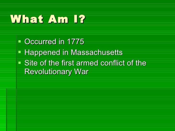 What Am I? <ul><li>Occurred in 1775 </li></ul><ul><li>Happened in Massachusetts </li></ul><ul><li>Site of the first armed ...