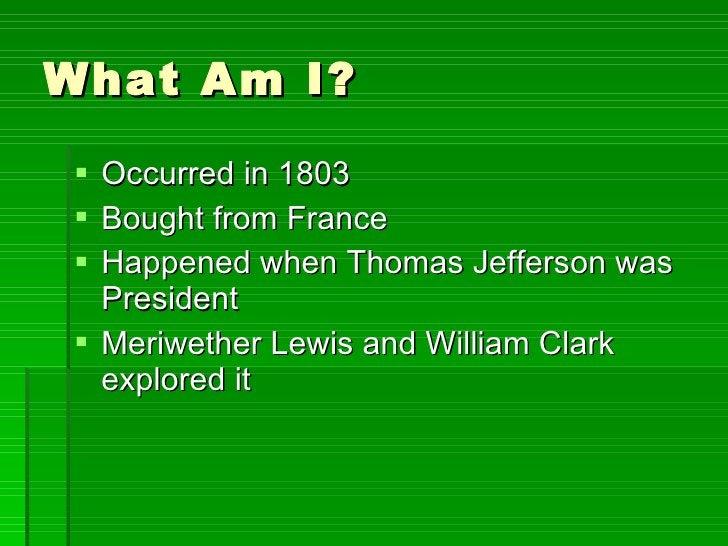What Am I? <ul><li>Occurred in 1803 </li></ul><ul><li>Bought from France </li></ul><ul><li>Happened when Thomas Jefferson ...