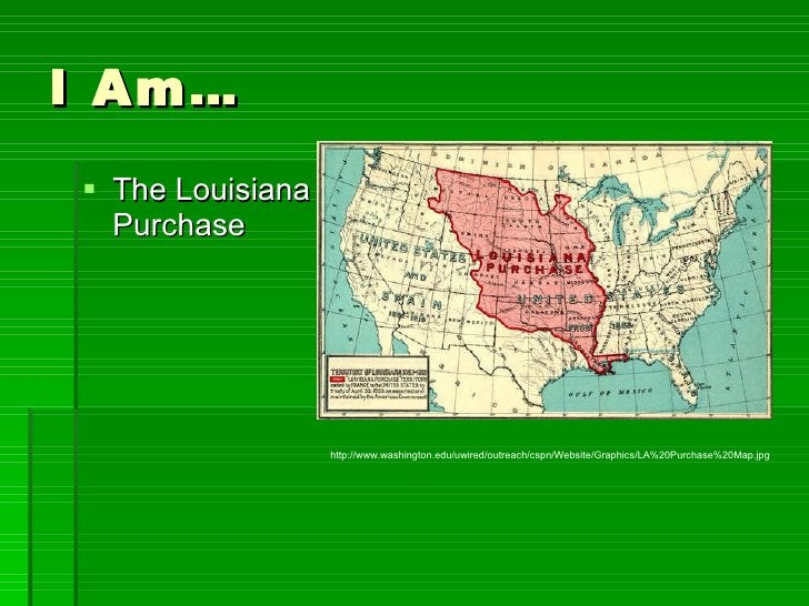I Am… <ul><li>The Louisiana Purchase </li></ul>http://www.washington.edu/uwired/outreach/cspn/Website/Graphics/LA%20Purcha...