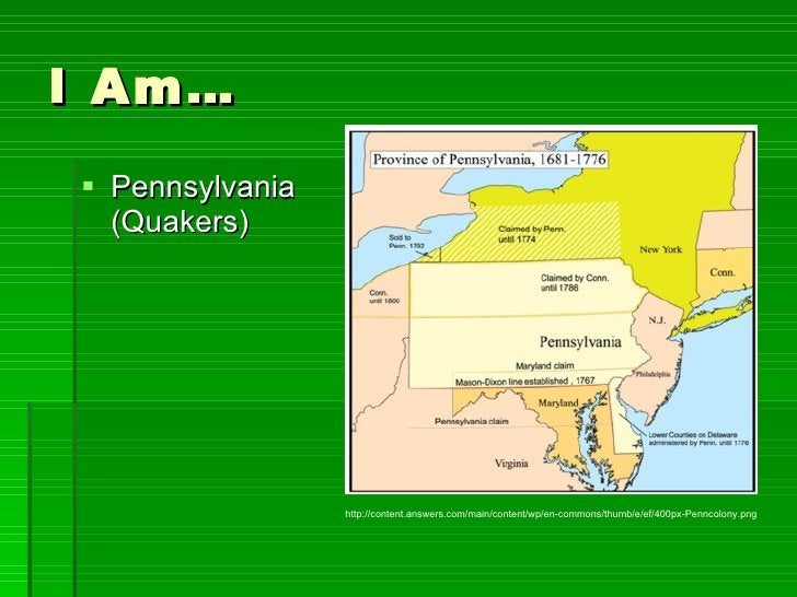 I Am… <ul><li>Pennsylvania (Quakers) </li></ul>http://content.answers.com/main/content/wp/en-commons/thumb/e/ef/400px-Penn...