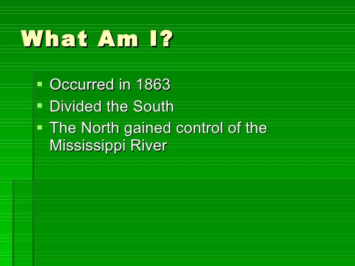 What Am I? <ul><li>Occurred in 1863 </li></ul><ul><li>Divided the South </li></ul><ul><li>The North gained control of the ...