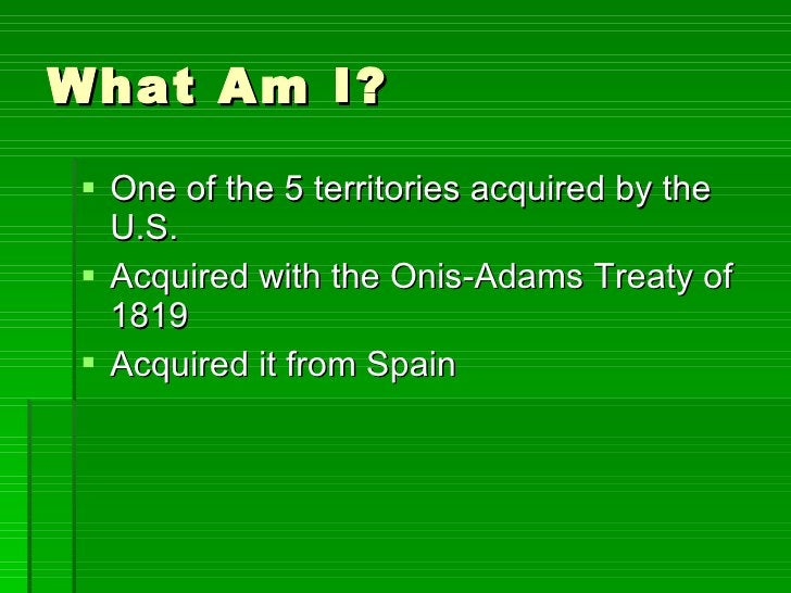 What Am I? <ul><li>One of the 5 territories acquired by the U.S. </li></ul><ul><li>Acquired with the Onis-Adams Treaty of ...