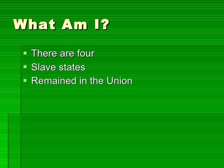 What Am I? <ul><li>There are four </li></ul><ul><li>Slave states </li></ul><ul><li>Remained in the Union </li></ul>
