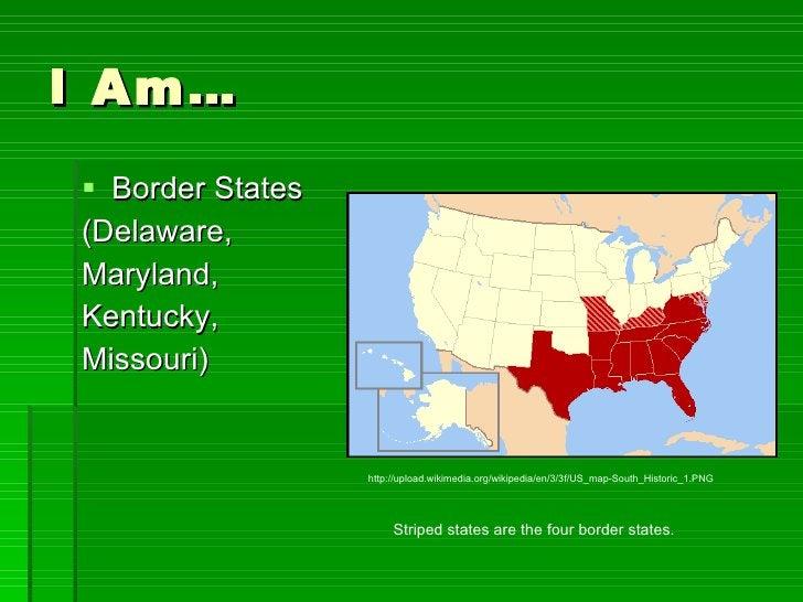 I Am… <ul><li>Border States </li></ul><ul><li>(Delaware,  </li></ul><ul><li>Maryland,  </li></ul><ul><li>Kentucky,  </li><...