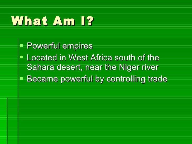What Am I? <ul><li>Powerful empires </li></ul><ul><li>Located in West Africa south of the Sahara desert, near the Niger ri...