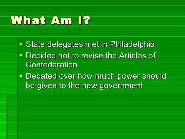 What Am I? <ul><li>State delegates met in Philadelphia </li></ul><ul><li>Decided not to revise the Articles of Confederati...