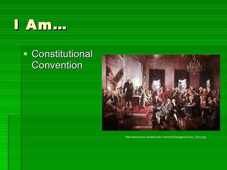 I Am… <ul><li>Constitutional Convention </li></ul>http://www.tmcc.nevada.edu/~domitro2/Images/Const_Conv.jpg
