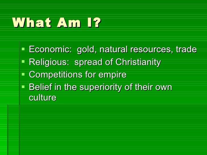 What Am I? <ul><li>Economic:  gold, natural resources, trade </li></ul><ul><li>Religious:  spread of Christianity </li></u...