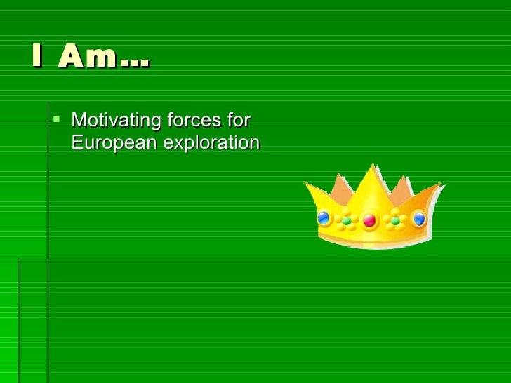 I Am… <ul><li>Motivating forces for European exploration </li></ul>