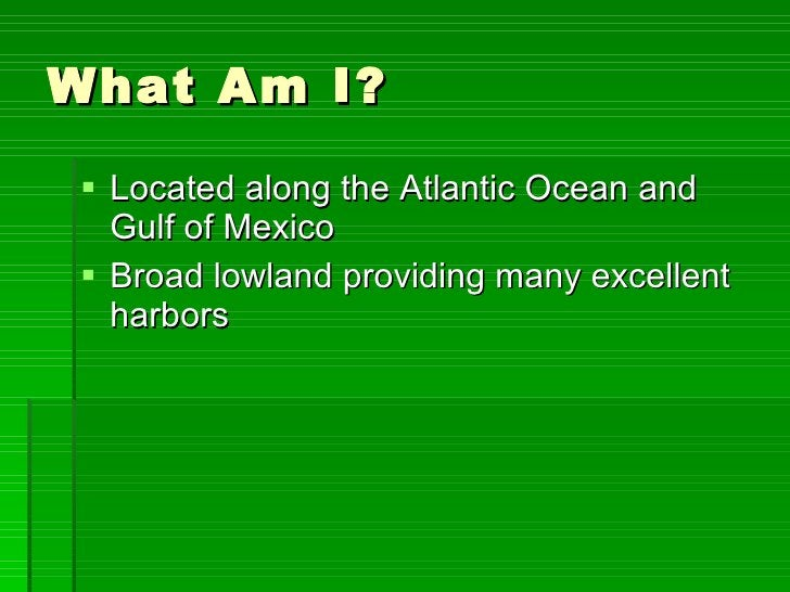 What Am I? <ul><li>Located along the Atlantic Ocean and Gulf of Mexico </li></ul><ul><li>Broad lowland providing many exce...
