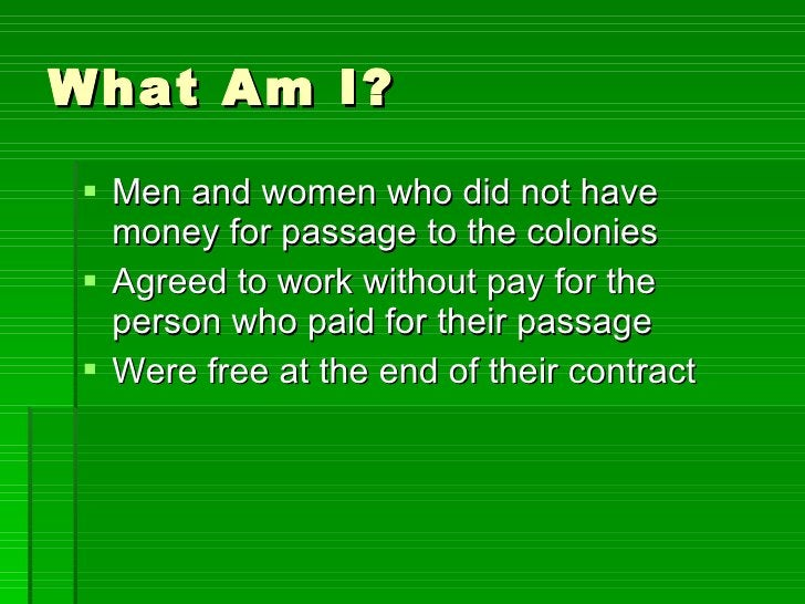 What Am I? <ul><li>Men and women who did not have money for passage to the colonies </li></ul><ul><li>Agreed to work witho...