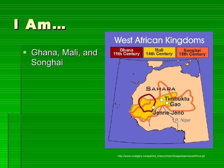 I Am… <ul><li>Ghana, Mali, and Songhai </li></ul>http://www.ucalgary.ca/applied_history/tutor/imageislam/westAfrica.gif