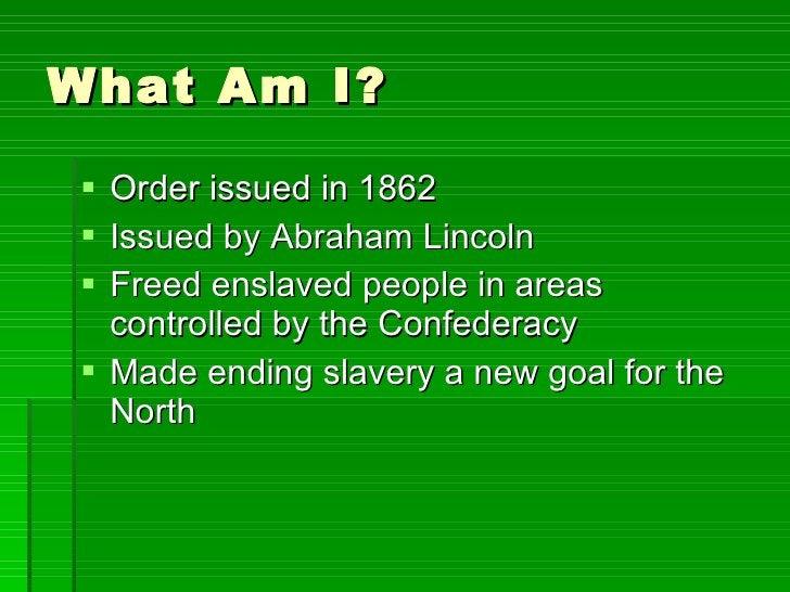What Am I? <ul><li>Order issued in 1862 </li></ul><ul><li>Issued by Abraham Lincoln </li></ul><ul><li>Freed enslaved peopl...