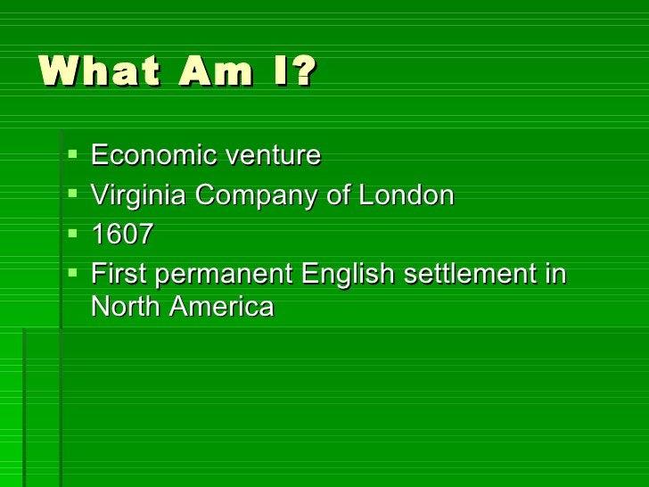 What Am I? <ul><li>Economic venture  </li></ul><ul><li>Virginia Company of London </li></ul><ul><li>1607 </li></ul><ul><li...