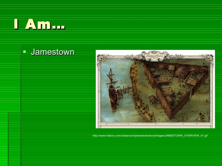 I Am… <ul><li>Jamestown </li></ul>http://www.history.com/classroom/jamestownstory/images/JAMESTOWN_OVERVIEW_01.gif