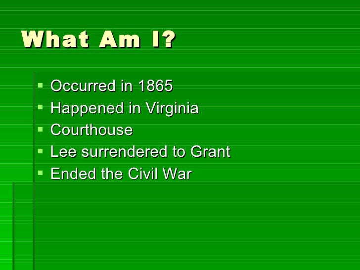 What Am I? <ul><li>Occurred in 1865 </li></ul><ul><li>Happened in Virginia </li></ul><ul><li>Courthouse </li></ul><ul><li>...
