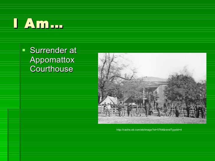 I Am… <ul><li>Surrender at Appomattox Courthouse </li></ul>http://cache.eb.com/eb/image?id=5764&rendTypeId=4