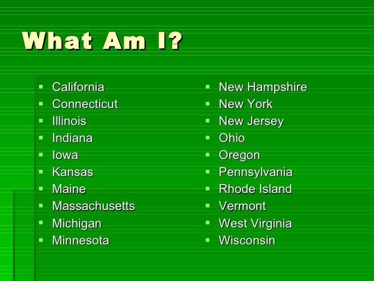 What Am I? <ul><li>California </li></ul><ul><li>Connecticut </li></ul><ul><li>Illinois </li></ul><ul><li>Indiana </li></ul...