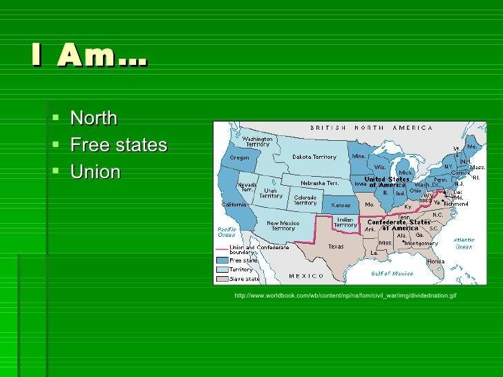 I Am… <ul><li>North </li></ul><ul><li>Free states </li></ul><ul><li>Union </li></ul>http://www.worldbook.com/wb/content/np...