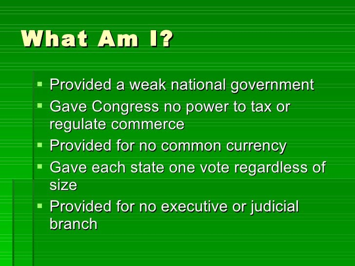 What Am I? <ul><li>Provided a weak national government </li></ul><ul><li>Gave Congress no power to tax or regulate commerc...