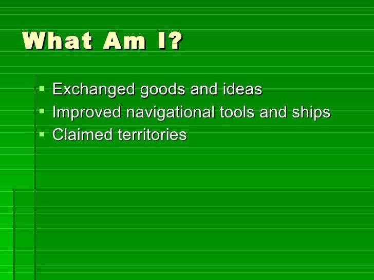 What Am I? <ul><li>Exchanged goods and ideas </li></ul><ul><li>Improved navigational tools and ships </li></ul><ul><li>Cla...