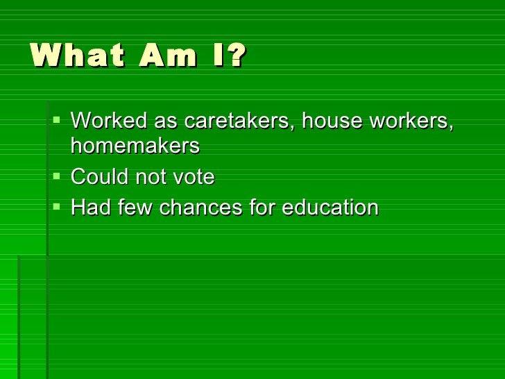 What Am I? <ul><li>Worked as caretakers, house workers, homemakers </li></ul><ul><li>Could not vote </li></ul><ul><li>Had ...