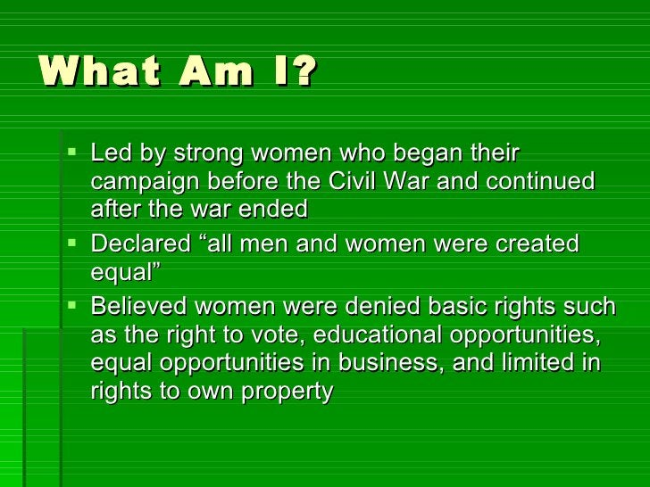 What Am I? <ul><li>Led by strong women who began their campaign before the Civil War and continued after the war ended </l...