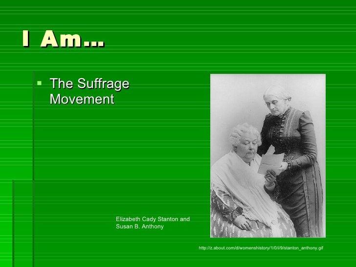 I Am… <ul><li>The Suffrage Movement </li></ul>http://z.about.com/d/womenshistory/1/0/i/9/stanton_anthony.gif Elizabeth Cad...