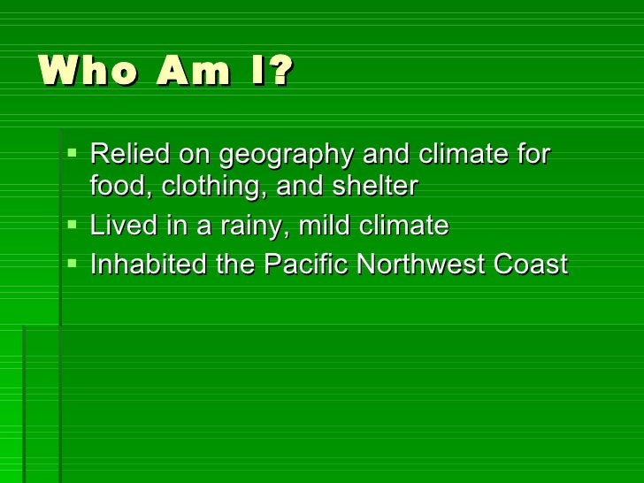 Who Am I? <ul><li>Relied on geography and climate for food, clothing, and shelter </li></ul><ul><li>Lived in a rainy, mild...
