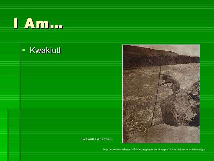 I Am… <ul><li>Kwakiutl </li></ul>http://eprentice.sdsu.edu/S04X/deggleston/wq/images/pl_the_fisherman-wishham.jpg Kwakiutl...
