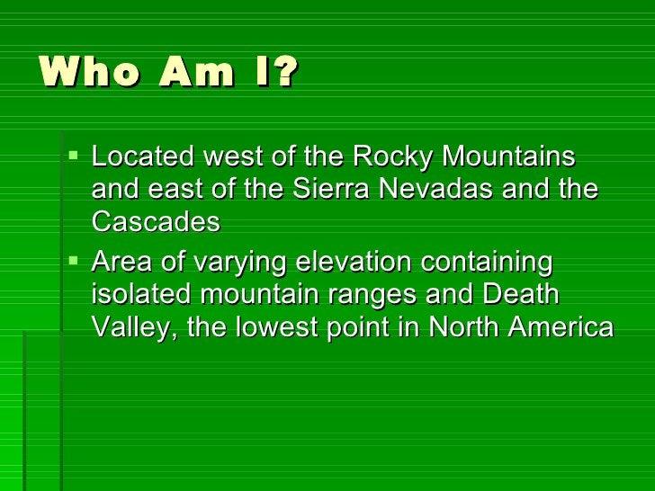 Who Am I? <ul><li>Located west of the Rocky Mountains and east of the Sierra Nevadas and the Cascades </li></ul><ul><li>Ar...