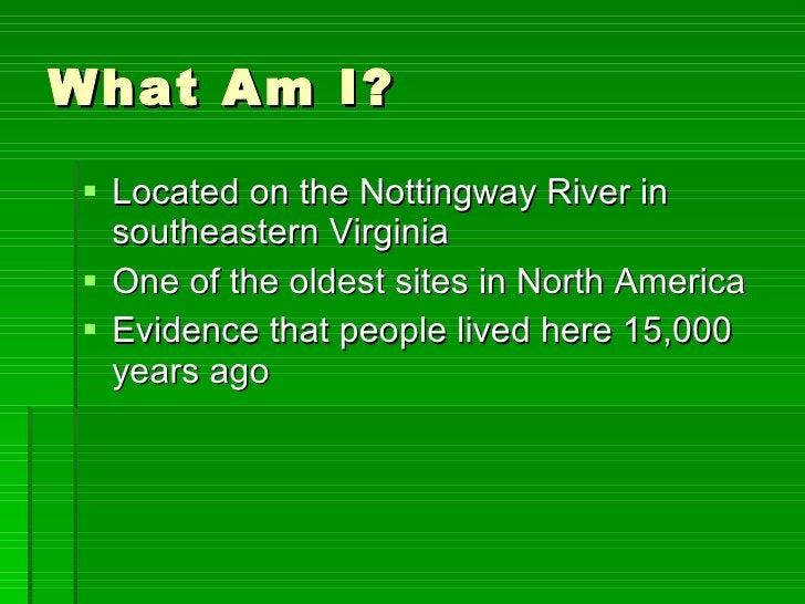 What Am I? <ul><li>Located on the Nottingway River in southeastern Virginia </li></ul><ul><li>One of the oldest sites in N...