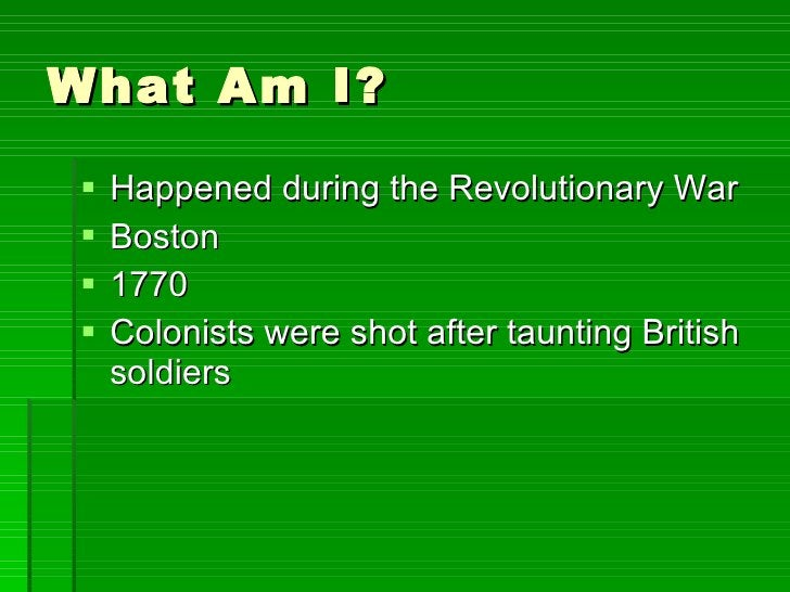 What Am I? <ul><li>Happened during the Revolutionary War </li></ul><ul><li>Boston </li></ul><ul><li>1770 </li></ul><ul><li...
