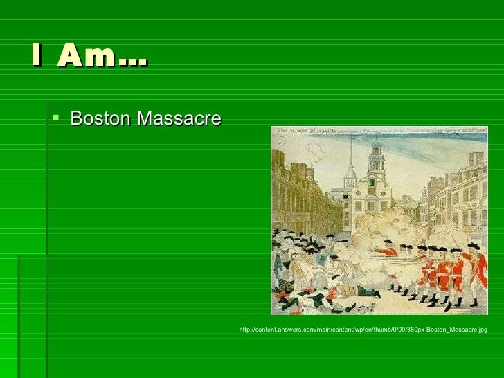 I Am… <ul><li>Boston Massacre </li></ul>http://content.answers.com/main/content/wp/en/thumb/0/09/350px-Boston_Massacre.jpg