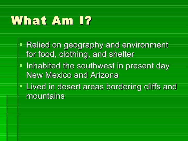 What Am I? <ul><li>Relied on geography and environment for food, clothing, and shelter </li></ul><ul><li>Inhabited the sou...