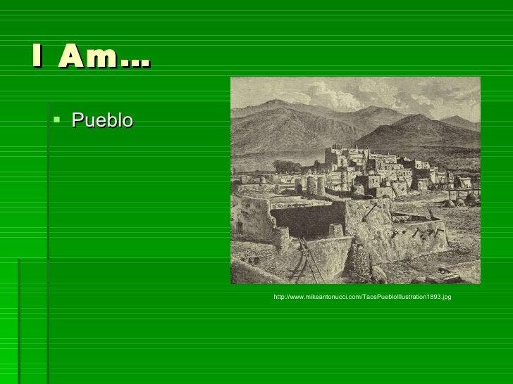 I Am… <ul><li>Pueblo </li></ul>http://www.mikeantonucci.com/TaosPuebloIllustration1893.jpg