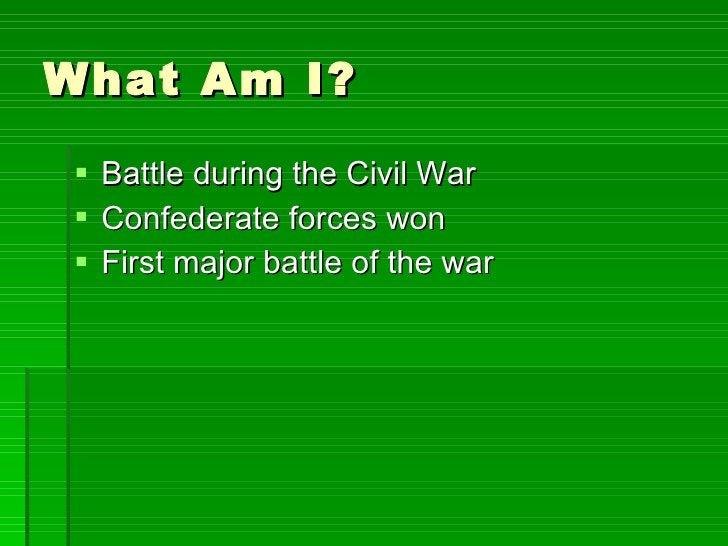 What Am I? <ul><li>Battle during the Civil War </li></ul><ul><li>Confederate forces won </li></ul><ul><li>First major batt...
