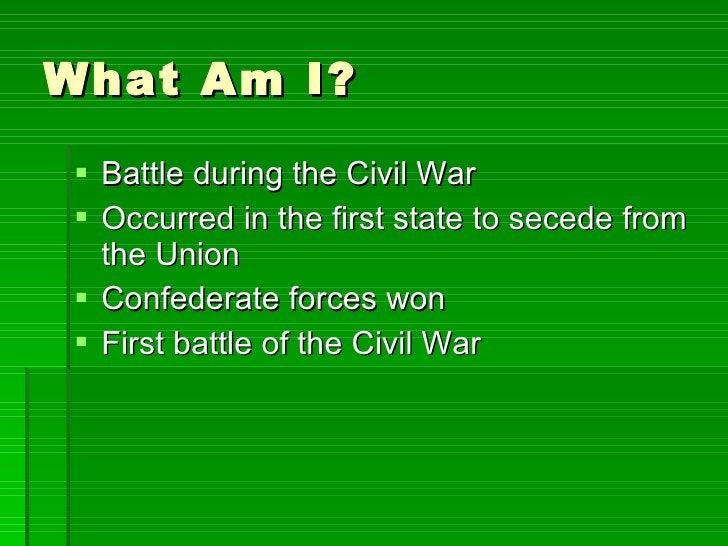 What Am I? <ul><li>Battle during the Civil War </li></ul><ul><li>Occurred in the first state to secede from the Union </li...
