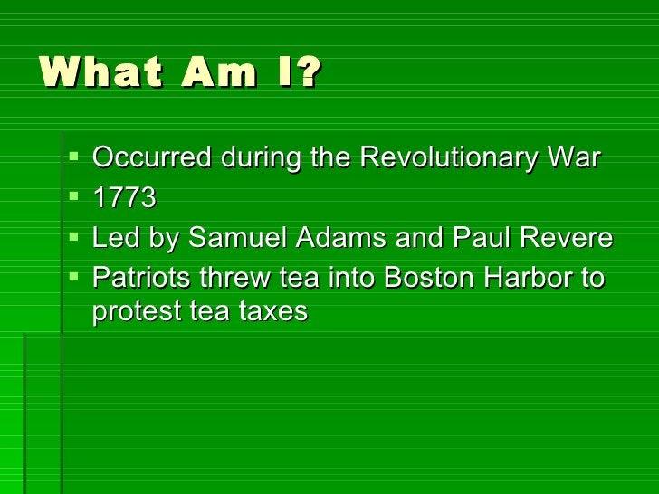 What Am I? <ul><li>Occurred during the Revolutionary War </li></ul><ul><li>1773 </li></ul><ul><li>Led by Samuel Adams and ...