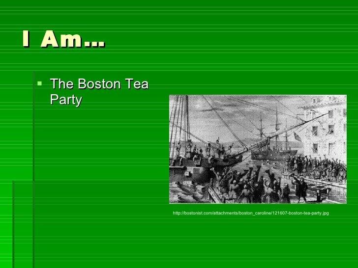 I Am… <ul><li>The Boston Tea Party </li></ul>http://bostonist.com/attachments/boston_caroline/121607-boston-tea-party.jpg