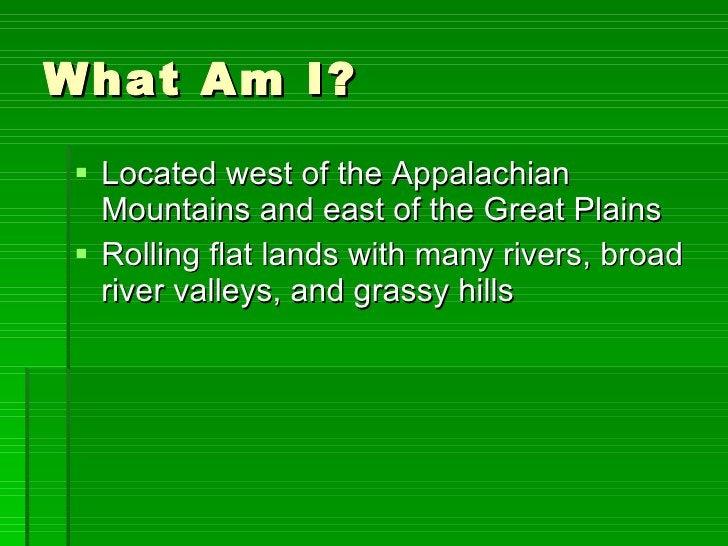 What Am I? <ul><li>Located west of the Appalachian Mountains and east of the Great Plains </li></ul><ul><li>Rolling flat l...