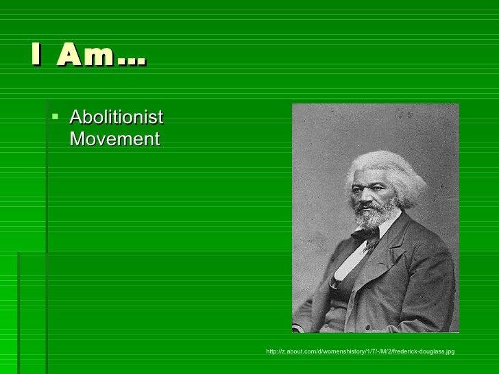 I Am… <ul><li>Abolitionist Movement </li></ul>http://z.about.com/d/womenshistory/1/7/-/M/2/frederick-douglass.jpg